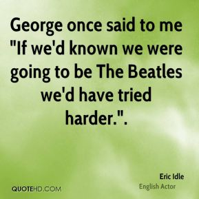 "George once said to me ""If we'd known we were going to be The Beatles we'd have tried harder.""."