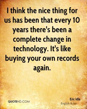 I think the nice thing for us has been that every 10 years there's been a complete change in technology. It's like buying your own records again.
