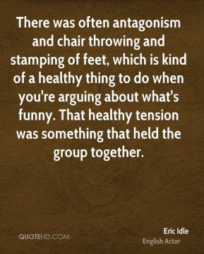 There was often antagonism and chair throwing and stamping of feet, which is kind of a healthy thing to do when you're arguing about what's funny. That healthy tension was something that held the group together.