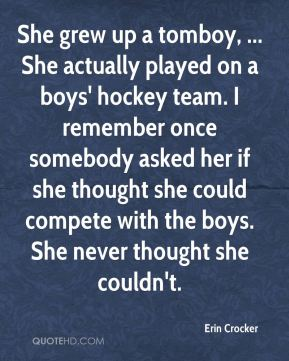 Erin Crocker - She grew up a tomboy, ... She actually played on a boys' hockey team. I remember once somebody asked her if she thought she could compete with the boys. She never thought she couldn't.