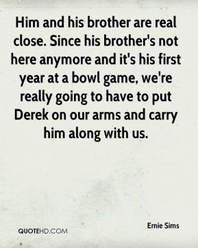 Him and his brother are real close. Since his brother's not here anymore and it's his first year at a bowl game, we're really going to have to put Derek on our arms and carry him along with us.