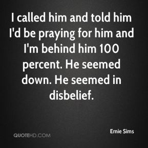 I called him and told him I'd be praying for him and I'm behind him 100 percent. He seemed down. He seemed in disbelief.