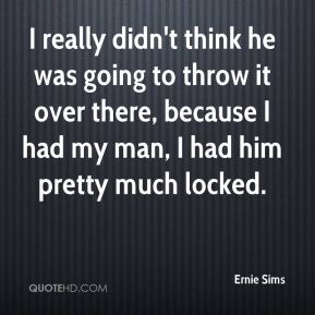 I really didn't think he was going to throw it over there, because I had my man, I had him pretty much locked.