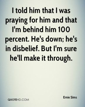 I told him that I was praying for him and that I'm behind him 100 percent. He's down; he's in disbelief. But I'm sure he'll make it through.