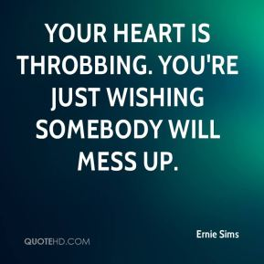 Your heart is throbbing. You're just wishing somebody will mess up.