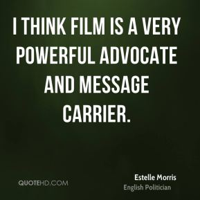 I think film is a very powerful advocate and message carrier.