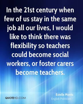 In the 21st century when few of us stay in the same job all our lives, I would like to think there was flexibility so teachers could become social workers, or foster carers become teachers.