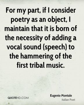 Eugenio Montale - For my part, if I consider poetry as an object, I maintain that it is born of the necessity of adding a vocal sound (speech) to the hammering of the first tribal music.