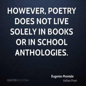 Eugenio Montale - However, poetry does not live solely in books or in school anthologies.