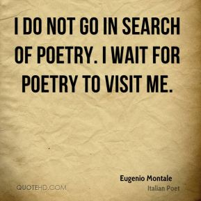 Eugenio Montale - I do not go in search of poetry. I wait for poetry to visit me.