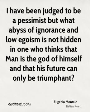 I have been judged to be a pessimist but what abyss of ignorance and low egoism is not hidden in one who thinks that Man is the god of himself and that his future can only be triumphant?