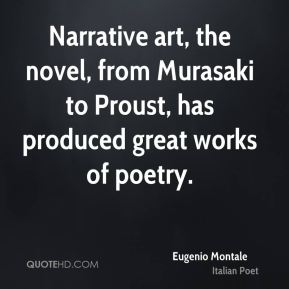 Eugenio Montale - Narrative art, the novel, from Murasaki to Proust, has produced great works of poetry.