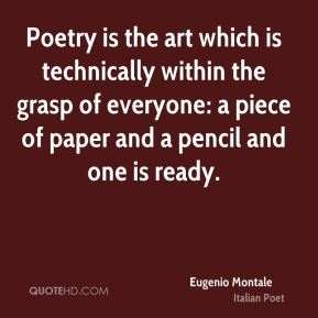 Eugenio Montale - Poetry is the art which is technically within the grasp of everyone: a piece of paper and a pencil and one is ready.