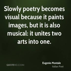 Eugenio Montale - Slowly poetry becomes visual because it paints images, but it is also musical: it unites two arts into one.