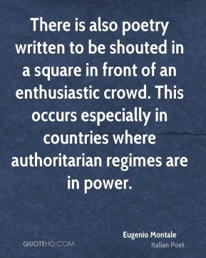 Eugenio Montale - There is also poetry written to be shouted in a square in front of an enthusiastic crowd. This occurs especially in countries where authoritarian regimes are in power.
