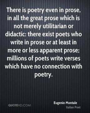 Eugenio Montale - There is poetry even in prose, in all the great prose which is not merely utilitarian or didactic: there exist poets who write in prose or at least in more or less apparent prose; millions of poets write verses which have no connection with poetry.