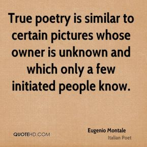 Eugenio Montale - True poetry is similar to certain pictures whose owner is unknown and which only a few initiated people know.