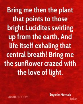 Eugenio Montale - Bring me then the plant that points to those bright Lucidites swirling up from the earth, And life itself exhaling that central breath! Bring me the sunflower crazed with the love of light.