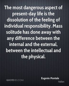 Eugenio Montale - The most dangerous aspect of present-day life is the dissolution of the feeling of individual responsibility. Mass solitude has done away with any difference between the internal and the external, between the intellectual and the physical.