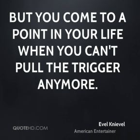 But you come to a point in your life when you can't pull the trigger anymore.