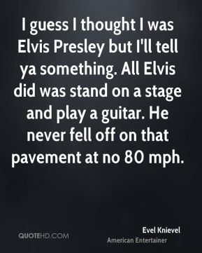 I guess I thought I was Elvis Presley but I'll tell ya something. All Elvis did was stand on a stage and play a guitar. He never fell off on that pavement at no 80 mph.