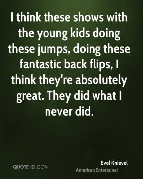 I think these shows with the young kids doing these jumps, doing these fantastic back flips, I think they're absolutely great. They did what I never did.