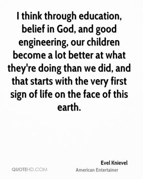I think through education, belief in God, and good engineering, our children become a lot better at what they're doing than we did, and that starts with the very first sign of life on the face of this earth.