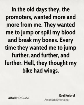 Evel Knievel - In the old days they, the promoters, wanted more and more from me. They wanted me to jump or spill my blood and break my bones. Every time they wanted me to jump further, and further, and further. Hell, they thought my bike had wings.