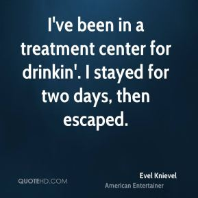 I've been in a treatment center for drinkin'. I stayed for two days, then escaped.