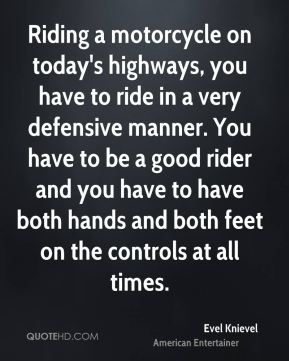 Evel Knievel - Riding a motorcycle on today's highways, you have to ride in a very defensive manner. You have to be a good rider and you have to have both hands and both feet on the controls at all times.
