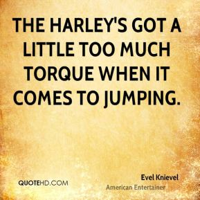 The Harley's got a little too much torque when it comes to jumping.
