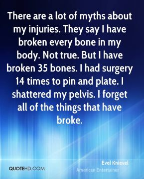 There are a lot of myths about my injuries. They say I have broken every bone in my body. Not true. But I have broken 35 bones. I had surgery 14 times to pin and plate. I shattered my pelvis. I forget all of the things that have broke.