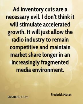 Ad inventory cuts are a necessary evil. I don't think it will stimulate accelerated growth. It will just allow the radio industry to remain competitive and maintain market share longer in an increasingly fragmented media environment.