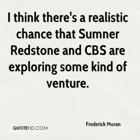 Frederick Moran - I think there's a realistic chance that Sumner Redstone and CBS are exploring some kind of venture.