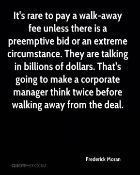 It's rare to pay a walk-away fee unless there is a preemptive bid or an extreme circumstance. They are talking in billions of dollars. That's going to make a corporate manager think twice before walking away from the deal.