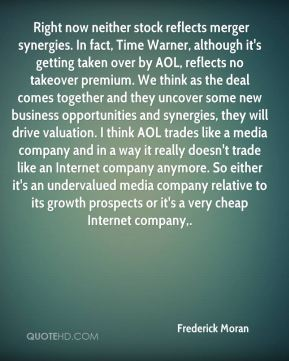 Right now neither stock reflects merger synergies. In fact, Time Warner, although it's getting taken over by AOL, reflects no takeover premium. We think as the deal comes together and they uncover some new business opportunities and synergies, they will drive valuation. I think AOL trades like a media company and in a way it really doesn't trade like an Internet company anymore. So either it's an undervalued media company relative to its growth prospects or it's a very cheap Internet company.