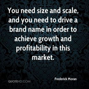 You need size and scale, and you need to drive a brand name in order to achieve growth and profitability in this market.