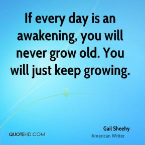 If every day is an awakening, you will never grow old. You will just keep growing.