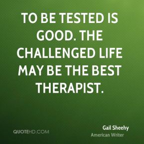 Gail Sheehy - To be tested is good. The challenged life may be the best therapist.