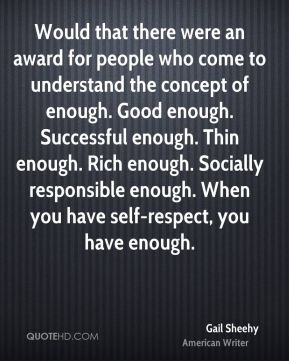 Would that there were an award for people who come to understand the concept of enough. Good enough. Successful enough. Thin enough. Rich enough. Socially responsible enough. When you have self-respect, you have enough.