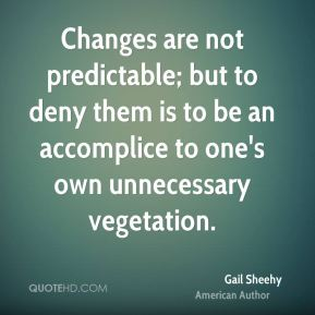 Changes are not predictable; but to deny them is to be an accomplice to one's own unnecessary vegetation.