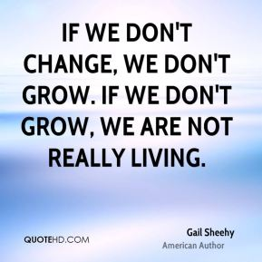 If we don't change, we don't grow. If we don't grow, we are not really living.