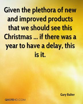 Gary Balter - Given the plethora of new and improved products that we should see this Christmas ... if there was a year to have a delay, this is it.