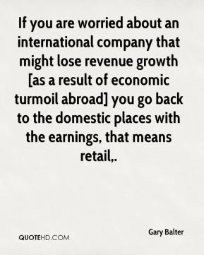 If you are worried about an international company that might lose revenue growth [as a result of economic turmoil abroad] you go back to the domestic places with the earnings, that means retail.