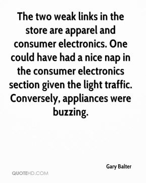 Gary Balter - The two weak links in the store are apparel and consumer electronics. One could have had a nice nap in the consumer electronics section given the light traffic. Conversely, appliances were buzzing.