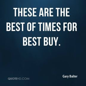 Gary Balter - These are the best of times for Best Buy.
