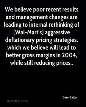 We believe poor recent results and management changes are leading to internal rethinking of [Wal-Mart's] aggressive deflationary pricing strategies, which we believe will lead to better gross margins in 2004, while still reducing prices.