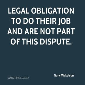 Gary Mickelson - legal obligation to do their job and are not part of this dispute.