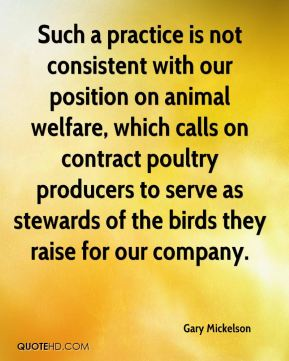 Gary Mickelson - Such a practice is not consistent with our position on animal welfare, which calls on contract poultry producers to serve as stewards of the birds they raise for our company.