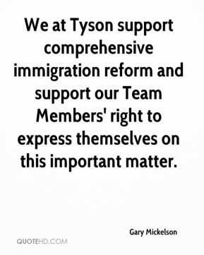 Gary Mickelson - We at Tyson support comprehensive immigration reform and support our Team Members' right to express themselves on this important matter.